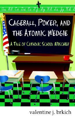 Cageball, Poker, And The Atomic Wedgie: A Tale Of Catholic School Mischief Valentine J. Brkich