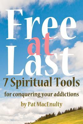 Free at Last: 7 Spiritual Tools for Conquering Your Addictions  by  Pat MacEnulty