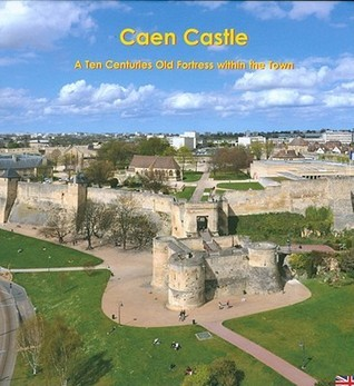 Caen Castle: A Ten Centuries-Old Fortress Within the Town  by  J. Decaens