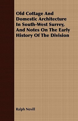 Old Cottage and Domestic Architecture in South-West Surrey, and Notes on the Early History of the Division Ralph Nevill