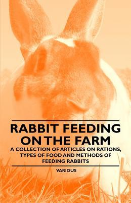 Rabbit Feeding on the Farm - A Collection of Articles on Rations, Types of Food and Methods of Feeding Rabbits  by  Various