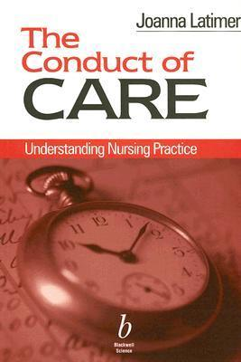 The Conduct of Care: Understanding Nursing Practce  by  Joanna Latimer