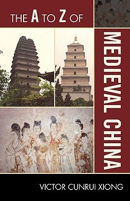 The A to Z of Medieval China Victor Cunrui Xiong