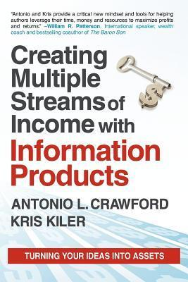 Creating Multiple Streams of Income with Information Products: Turning Your Ideas Into Assets Antonio L. Crawford