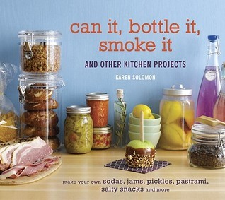 Can It, Bottle It, Smoke It: And Other Kitchen Projects  by  Karen Solomon