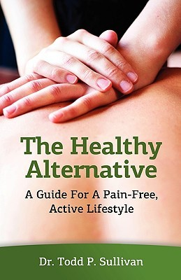 The Healthy Alternative: A Guide for a Pain-Free, Active Lifestyle  by  Todd P. Sullivan
