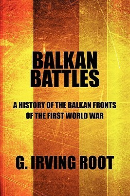 Balkan Battles: A History of the Balkan Fronts of the First World War  by  G. Root