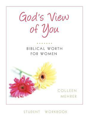 Gods View of You: Biblical Worth for Women Student Workbook  by  Colleen Mehrer