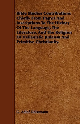 Bible Studies Contributions Chiefly from Papyri and Inscriptions to the History of the Language, the Literature, and the Religion of Hellenistic Judai G. Adlof Deissmann