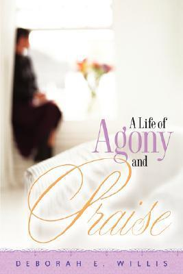 A Life of Agony and Praise  by  Deborah, E Willis