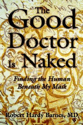 The Good Doctor Is Naked: Finding the Human Beneath My Mask  by  Robert Hardy Barnes
