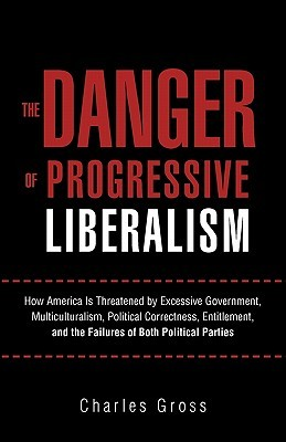 The Danger of Progressive Liberalism: How America Is Threatened Excessive Government, Multiculturalism, Political Correctness, Entitlement, and the Failures of Both Political Parties by Charles  Gross
