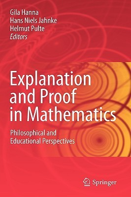 Explanation And Proof In Mathematics: Philosophical And Educational Perspectives  by  Gila Hanna