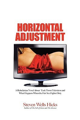 Horizontal Adjustment: A Rabelaisian Novel about Tank Town Television and What Happens When the Fair Sex Fights Dirty Steven Wells Hicks