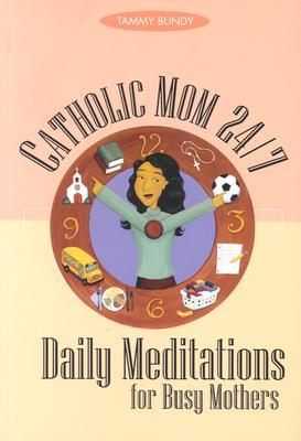 Catholic Mom 24-7: Daily Meditations for Busy Mothers  by  Tammy M. Bundy