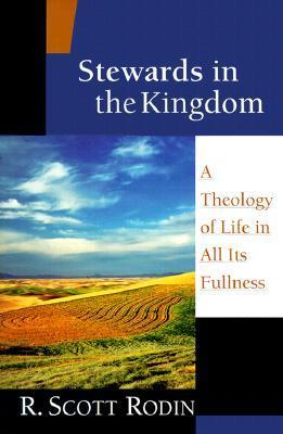 Stewards in the Kingdom: A Theology of Life in All Its Fullness  by  R. Scott Rodin