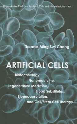 Artificial Cells: Biotechnology, Nanomedicine, Regenerative Medicine, Blood Substitutes, Bioencapsulation, Cell/Stem Cell Therapy  by  Thomas Chang