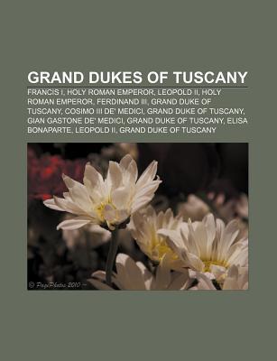 Grand Dukes of Tuscany: Francis I, Holy Roman Emperor, Leopold II, Holy Roman Emperor, Ferdinand III, Grand Duke of Tuscany  by  Books LLC