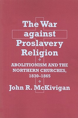The War Against Proslavery Religion: Abolitionism and the Northern Churches, 1830-1865  by  John R. McKivigan