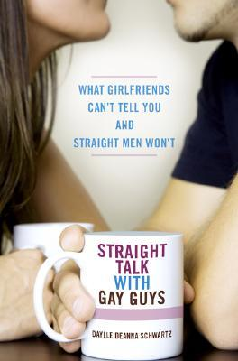 Straight Talk with Gay Guys: What Girlfriends Cant Tell You and Straight Men Wont Daylle Deanna Schwartz