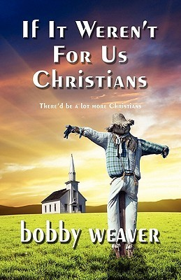 If It Werent For Us Christians - Thered Be A Lot More Christians  by  Bobby Weaver