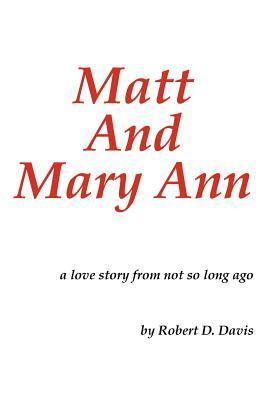 Matt and Mary Ann: A Love Story from Not So Long Ago  by  Robert D. Davis