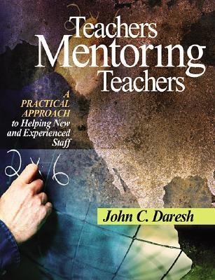 Teachers Mentoring Teachers: A Practical Approach to Helping New and Experienced Staff  by  John C. Daresh