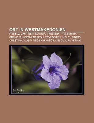Ort in Westmakedonien: Florina, Amyndeo, Siatista, Kastoria, Ptolemaida, Grevena, Kozani, Neapoli, Vevi, Servia, Meliti, Argos Orestiko, Vlas Books LLC