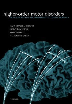 Higher-Order Motor Disorders: From Neuroanatomy and Neurobiology to Clinical Neurology Hans-Joachim Freund