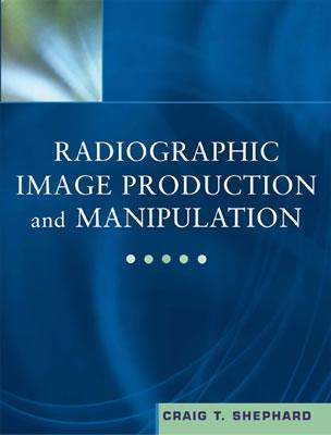 Radiographic Image Production and Manipulation (Book with Pocket Guide) [With Pocket Guide] Craig T. Shephard