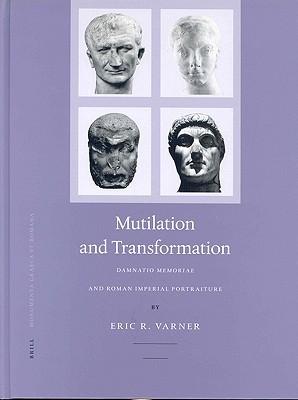 Mutilation and Transformation: Damnatio Memoriae and Roman Imperial Portraiture Eric R. Varner