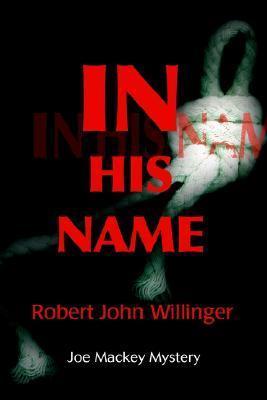 In His Name: Joe Mackey Mystery Robert John Willinger