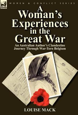 A Womans Experiences in the Great War: An Australian Authors Clandestine Journey Through War-Torn Belgium  by  Louise Mack