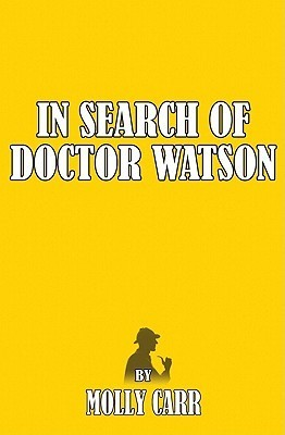 In Search of Dr Watson - A Sherlockian Investigation, A Biography of Sherlock Holmes Partner  by  Molly Carr