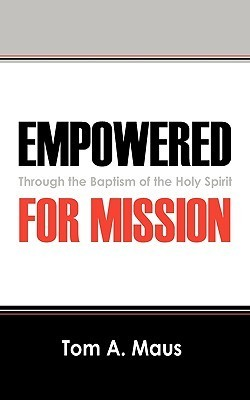 Empowered for Mission: Through the Baptism of the Holy Spirit Tom A Maus