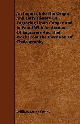 An  Inquiry Into the Origin and Early History of Engraving Upon Copper and in Wood with an Account of Engravers and Their Work from the Invention of C William Young Ottley