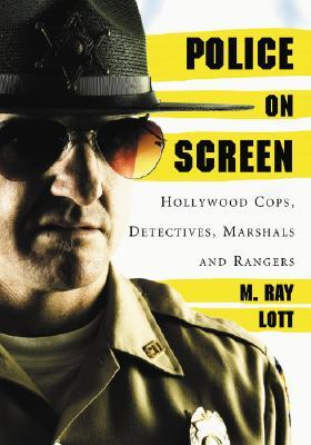 Police on Screen: Hollywood Cops, Detectives, Marshals and Rangers M. Ray Lott