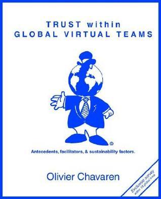 Trust Within Global Virtual Teams: Antecedents, Facilitators, and Sustainability Factors Olivier Chavaren
