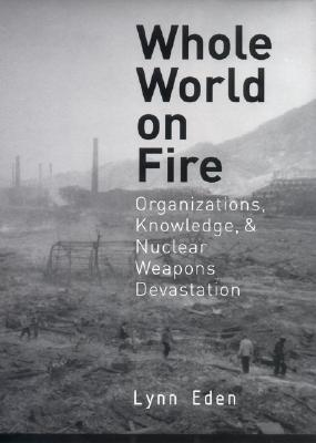 Whole World on Fire: Organizations, Knowledge, and Nuclear Weapons Devastation Lynn Eden