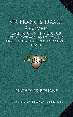 Sir Francis Drake Revived: Calling Upon This Dull or Effeminate Age, to Follow His Noble Steps for Gold and Silver (1653)  by  Nicholas Bourne