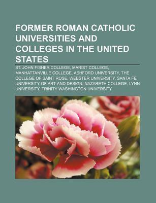 Former Roman Catholic Universities and Colleges in the United States: St. John Fisher College, Marist College, the College of Saint Rose  by  Books LLC
