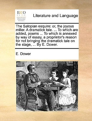 The Salopian esquire: or, the joyous miller. A dramatick tale. ... To which are added, poems ... To which is annexed  by  way of essay, a proprietors reason for not bringing the dramatick tale on the stage, ... By E. Dower. by E. Dower