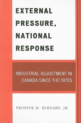 External Pressure, National Response: Industrial Adjustment in Canada Since the 1970s  by  Prosper M. Bernard Jr.