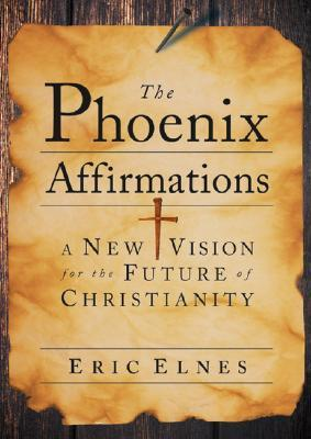 The Phoenix Affirmations: A New Vision for the Future of Christianity  by  Eric Elnes