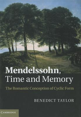 Mendelssohn, Time and Memory: The Romantic Conception of Cyclic Form  by  Benedict Taylor