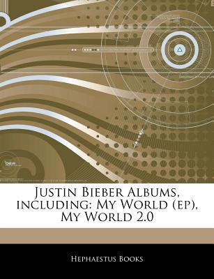 Articles on Justin Bieber Albums, Including: My World (Ep), My World 2.0  by  Hephaestus Books