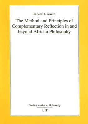 The Method and Principles of Complementary Reflection in and Beyond African Philosophy  by  Innocent I. Asouzu