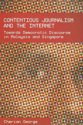 Contentious Journalism and the Internet: Toward Democratic Discourse in Malaysia and Singapore Cherian George