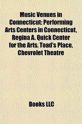 Music Venues in Connecticut: Performing Arts Centers in Connecticut, Regina A. Quick Center for the Arts, Toads Place, Chevrolet Theatre Books LLC
