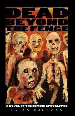 Dead Beyond the Fence: A Novel of the Zombie Apocalypse Brian  Kaufman